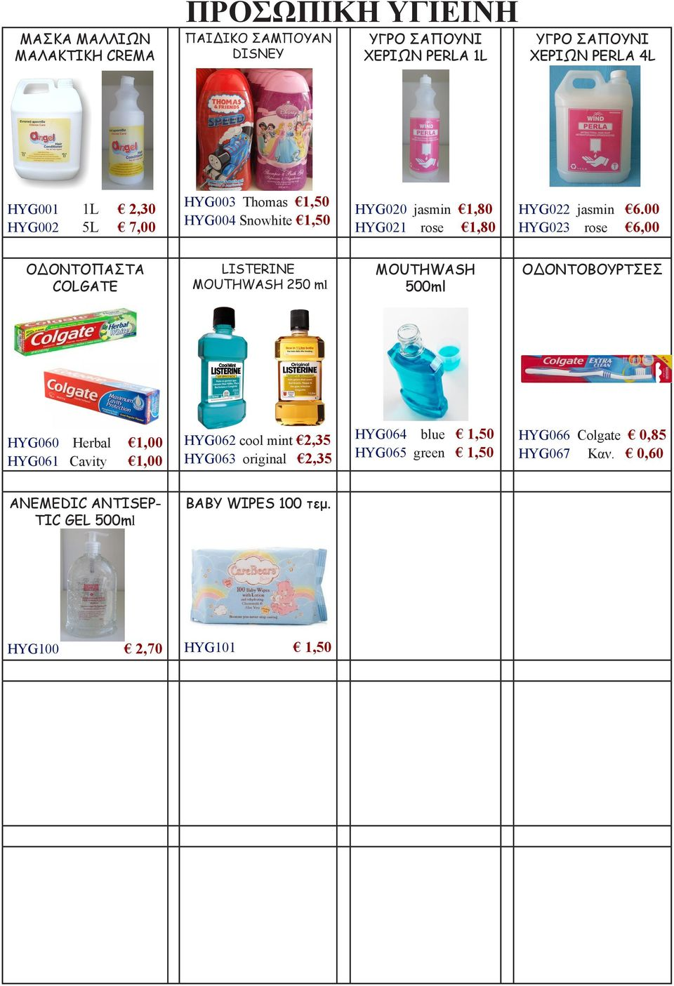 00 HYG023 rose 6,00 ΟΔΟΝΤΟΠΑΣΤΑ COLGATE LISTERINE MOUTHWASH 250 ml MOUTHWASH 500ml ΟΔΟΝΤΟΒΟΥΡΤΣΕΣ HYG060 Herbal 1,00 HYG061 Cavity 1,00 HYG062