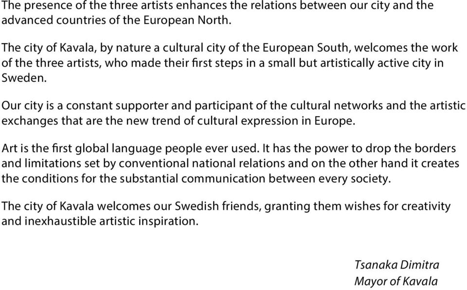Our city is a constant supporter and participant of the cultural networks and the artistic exchanges that are the new trend of cultural expression in Europe.