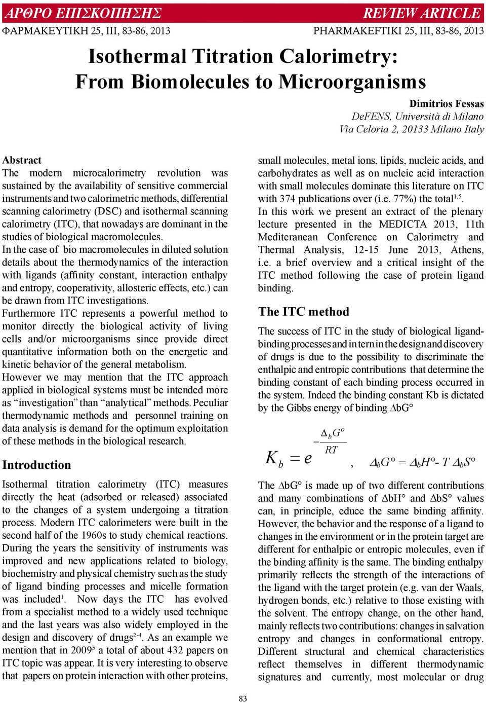 In the case of bio macromolecules in diluted solution details about the thermodynamics of the interaction with ligands (affinity constant, interaction enthalpy and entropy, cooperativity, allosteric