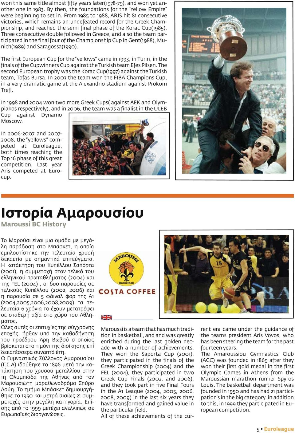 Three consecutive double followed in Greece, and also the team participated in the final four of the Championship Cup in Gent(1988), Munich(1989) and Saragossa(1990).