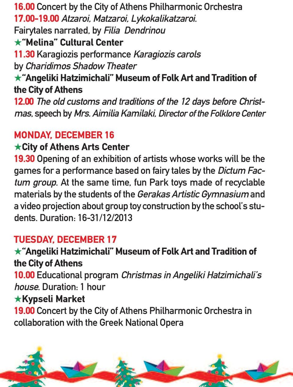 00 The old customs and traditions of the 12 days before Christmas, speech by Mrs. Aimilia Kamilaki, Director of the Folklore Center MoNdAY, december 16 City of Athens Arts Center 19.