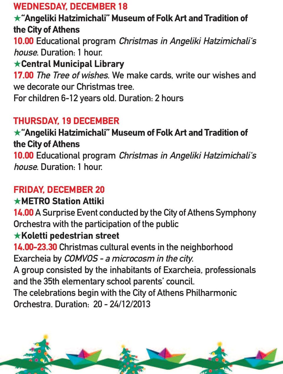 Duration: 2 hours THuRSdAY, 19 december Angeliki Hatzimichali Museum of Folk Art and Tradition of the City of Athens 10.00 Educational program Christmas in Angeliki Hatzimichali s house.