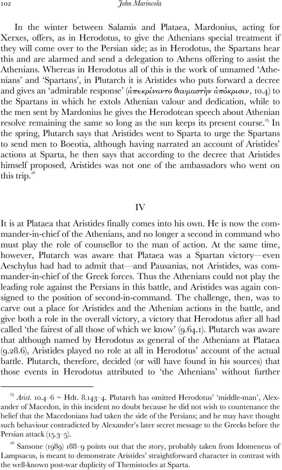 Whereas in Herodotus all of this is the work of unnamed Athenians and Spartans, in Plutarch it is Aristides who puts forward a decree and gives an admirable response (ἀπεκρίναντο θαυµαστὴν ἀπόκρισιν,