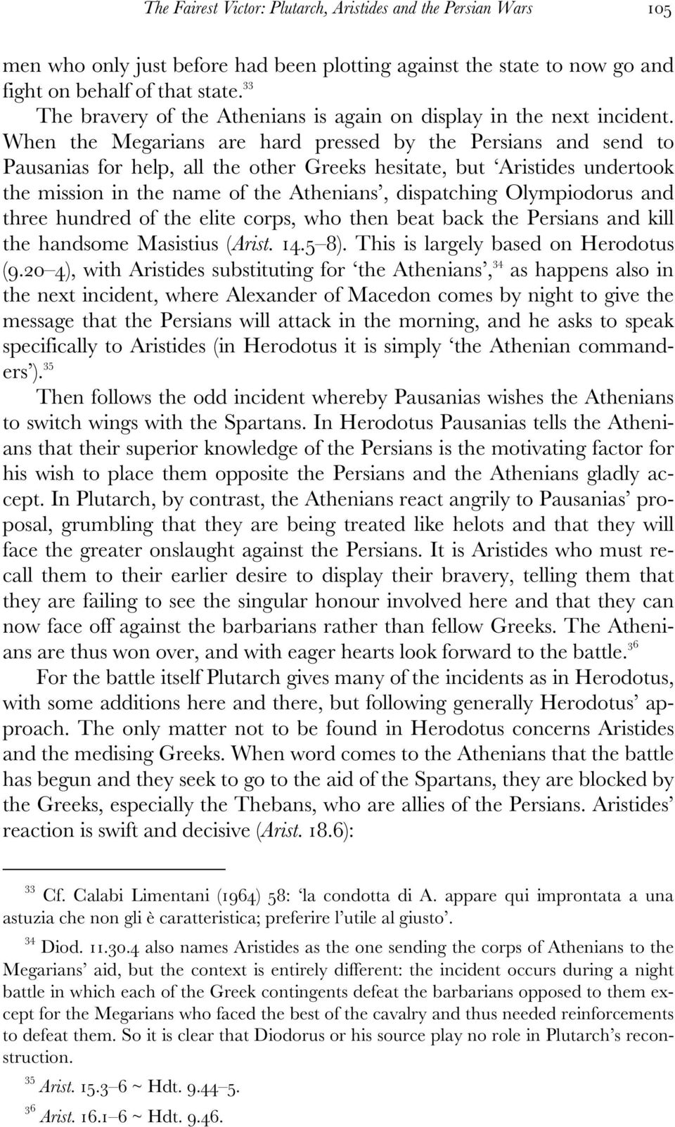 When the Megarians are hard pressed by the Persians and send to Pausanias for help, all the other Greeks hesitate, but Aristides undertook the mission in the name of the Athenians, dispatching