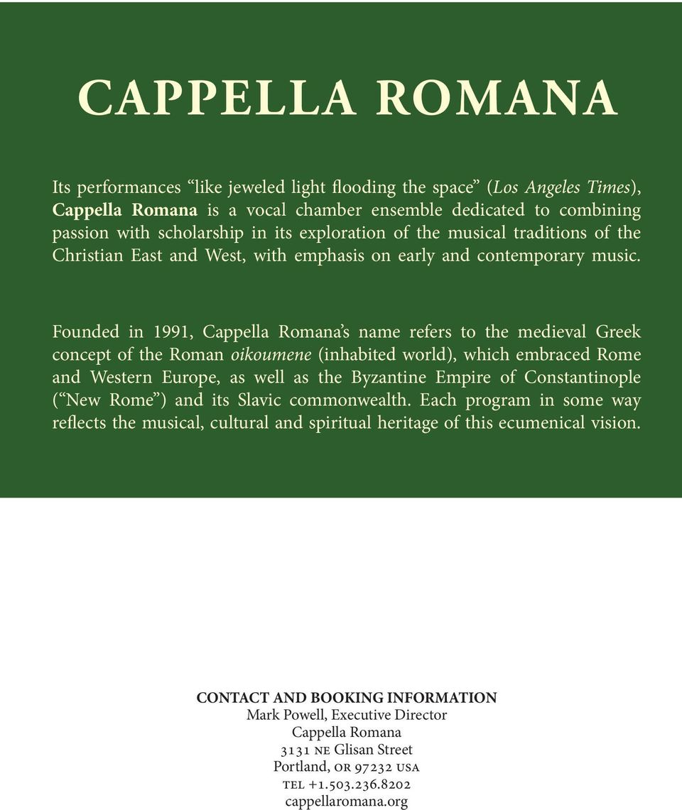 Founded in 1991, Cappella Romana s name refers to the medieval Greek concept of the Roman oikoumene (inhabited world), which embraced Rome and Western Europe, as well as the Byzantine Empire of