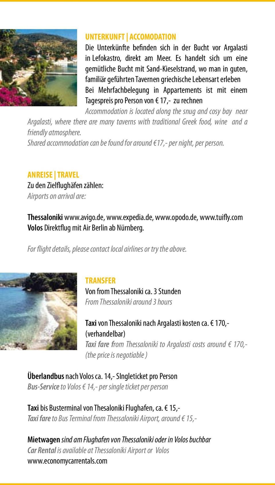 Tagespreis pro Person von 17,- zu rechnen Accommodation is located along the snug and cosy bay near Argalasti, where there are many taverns with traditional Greek food, wine and a friendly atmosphere.
