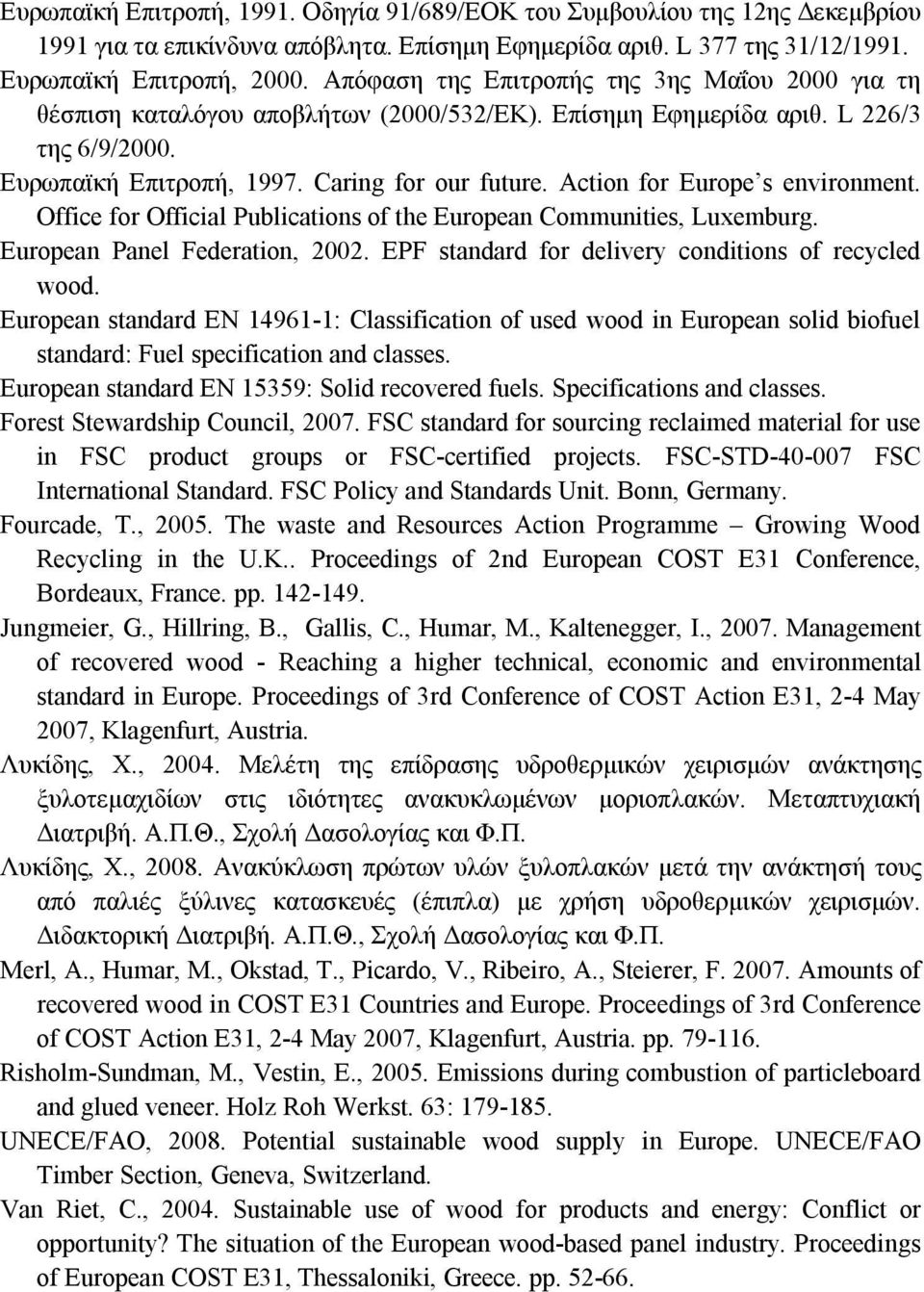 Action for Europe s environment. Office for Official Publications of the European Communities, Luxemburg. European Panel Federation, 2002. EPF standard for delivery conditions of recycled wood.