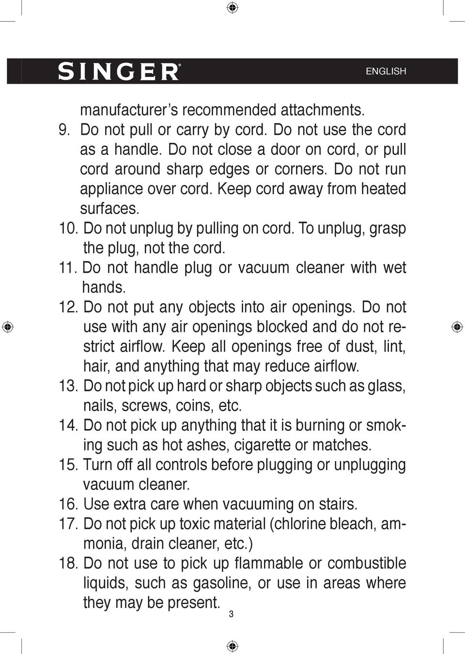 Do not handle plug or vacuum cleaner with wet hands. 12. Do not put any objects into air openings. Do not use with any air openings blocked and do not restrict airfl ow.