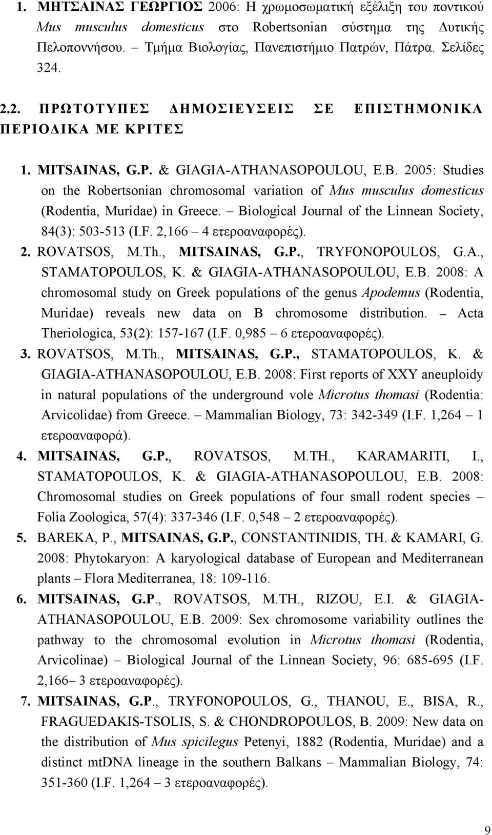 Biological Journal of the Linnean Society, 84(3): 503-513 (I.F. 2,166 4 ετεροαναφορές). 2. ROVATSOS, Μ.Th., MITSAINAS, G.P., TRYFONOPOULOS, G.A., STAMATOPOULOS, K. & GIAGIA-ATHANASOPOULOU, E.B. 2008: A chromosomal study on Greek populations of the genus Apodemus (Rodentia, Muridae) reveals new data on B chromosome distribution.