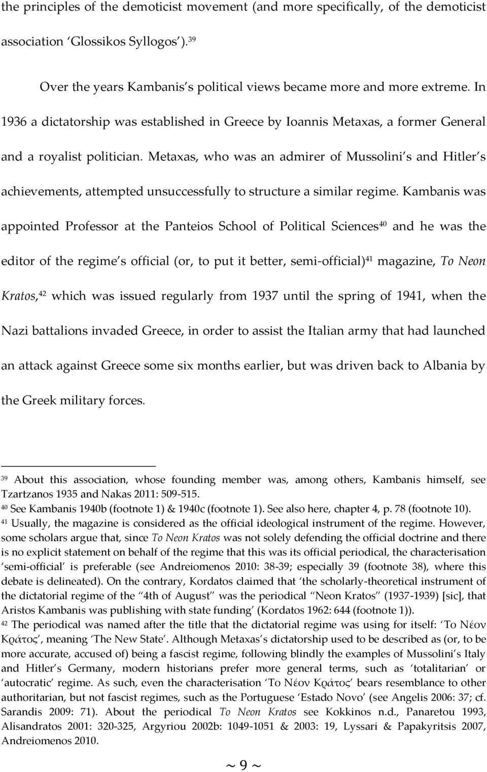 Metaxas, who was an admirer of Mussolini s and Hitler s achievements, attempted unsuccessfully to structure a similar regime.