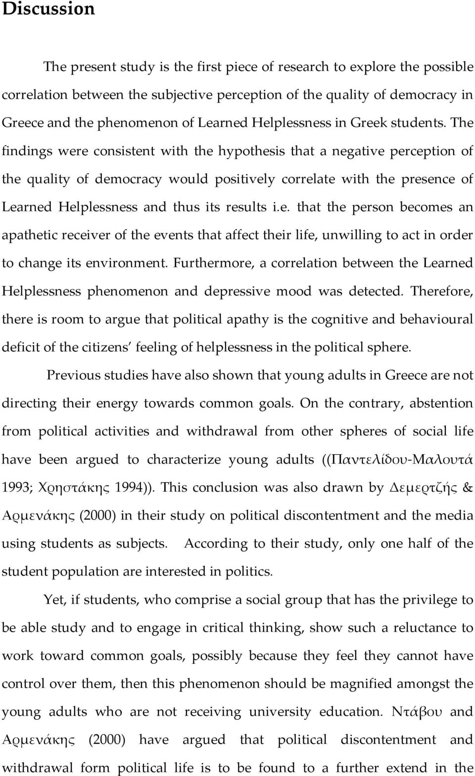 The findings were consistent with the hypothesis that a negative perception of the quality of democracy would positively correlate with the presence of Learned Helplessness and thus its results i.e. that the person becomes an apathetic receiver of the events that affect their life, unwilling to act in order to change its environment.