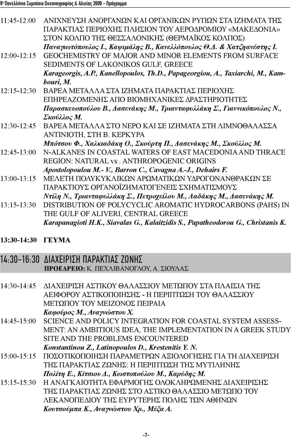 12:00-12:15 GEOCHEMISTRY OF MAJOR AND MINOR ELEMENTS FROM SURFACE SEDIΜENTS OF LAKONIKOS GULF, GREECE Karageorgis, A.P., Kanellopoulos, Th.D., Papageorgiou, A., Taxiarchi, M., Kambouri, M.