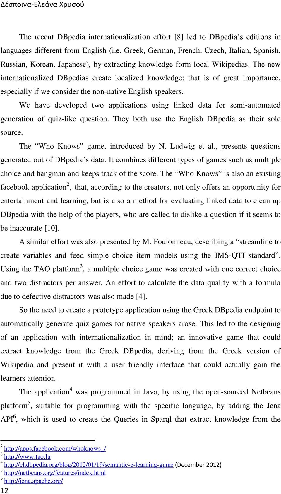 We have developed two applications using linked data for semi-automated generation of quiz-like question. They both use the English DBpedia as their sole source. The Who Knows game, introduced by N.
