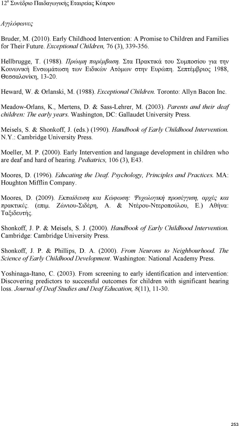Toronto: Allyn Bacon Inc. Meadow-Orlans, K., Mertens, D. & Sass-Lehrer, M. (2003). Parents and their deaf children: The early years. Washington, DC: Gallaudet University Press. Meisels, S.