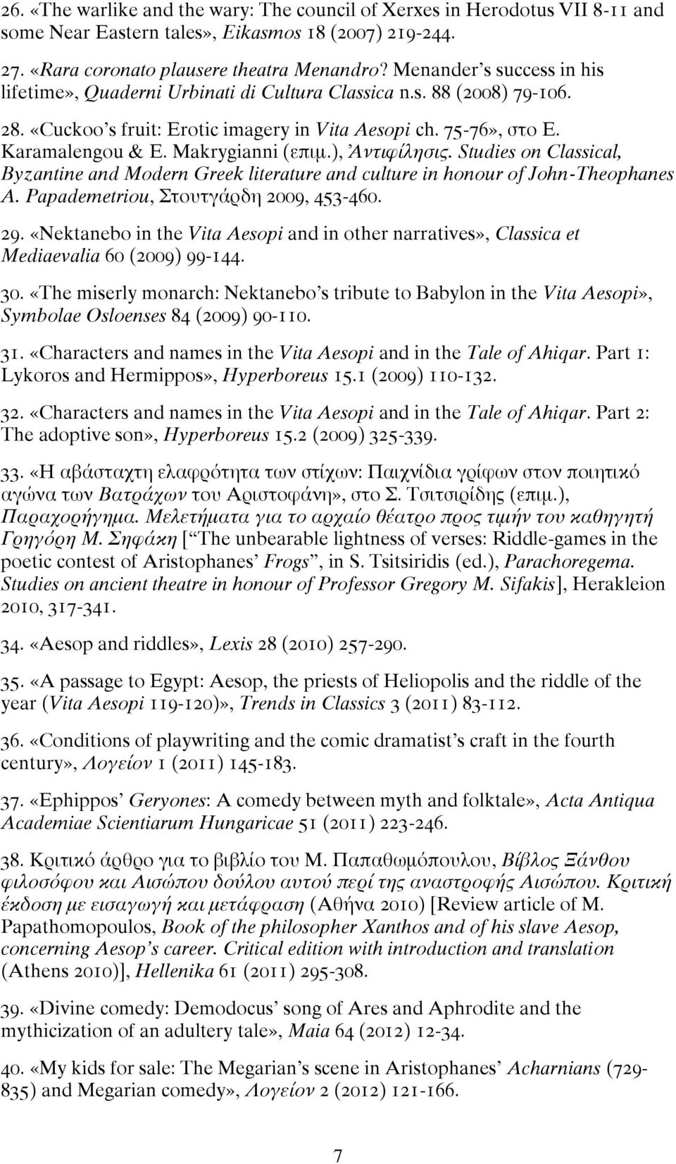 Makrygianni (επιμ.), Ἀντιφίλησις. Studies on Classical, Byzantine and Modern Greek literature and culture in honour of John-Theophanes A. Papademetriou, Στουτγάρδη 2009, 453-460. 29.