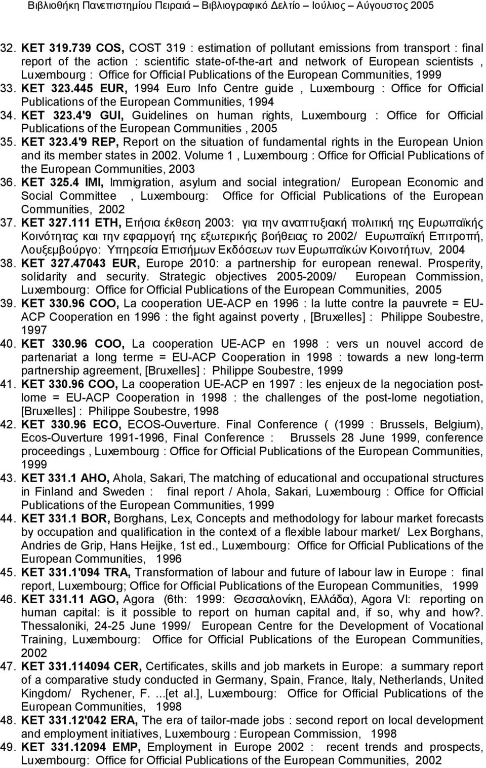 Publications of the European Communities, 1999 33. KET 323.445 EUR, 1994 Euro Info Centre guide, Luxembourg : Office for Official Publications of the European Communities, 1994 34. KET 323.4'9 GUI, Guidelines on human rights, Luxembourg : Office for Official Publications of the European Communities, 2005 35.