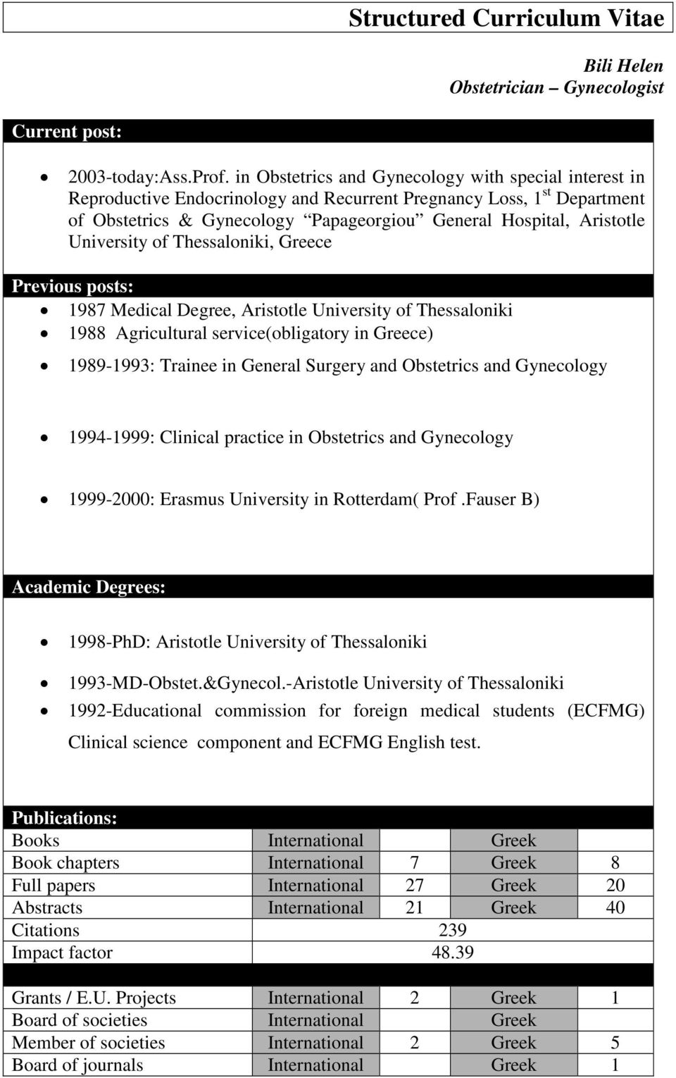 University of Thessaloniki, Greece Previous posts: 1987 Medical Degree, Aristotle University of Thessaloniki 1988 Agricultural service(obligatory in Greece) 1989-1993: Trainee in General Surgery and