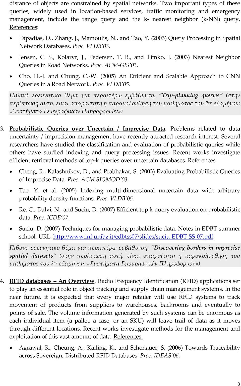 , Zhang, J., Mamoulis, N., and Tao, Y. (2003) Query Processing in Spatial Network Databases. Proc. VLDB 03. Jensen, C. S., Kolarvr, J., Pedersen, T. B., and Timko, I.
