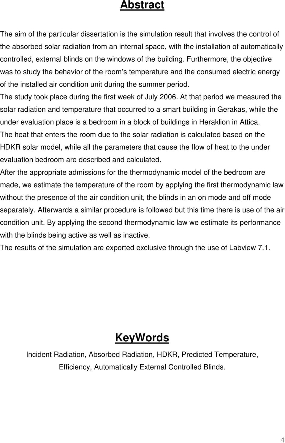 Furthermore, the objective was to study the behavior of the room s temperature and the consumed electric energy of the installed air condition unit during the summer period.