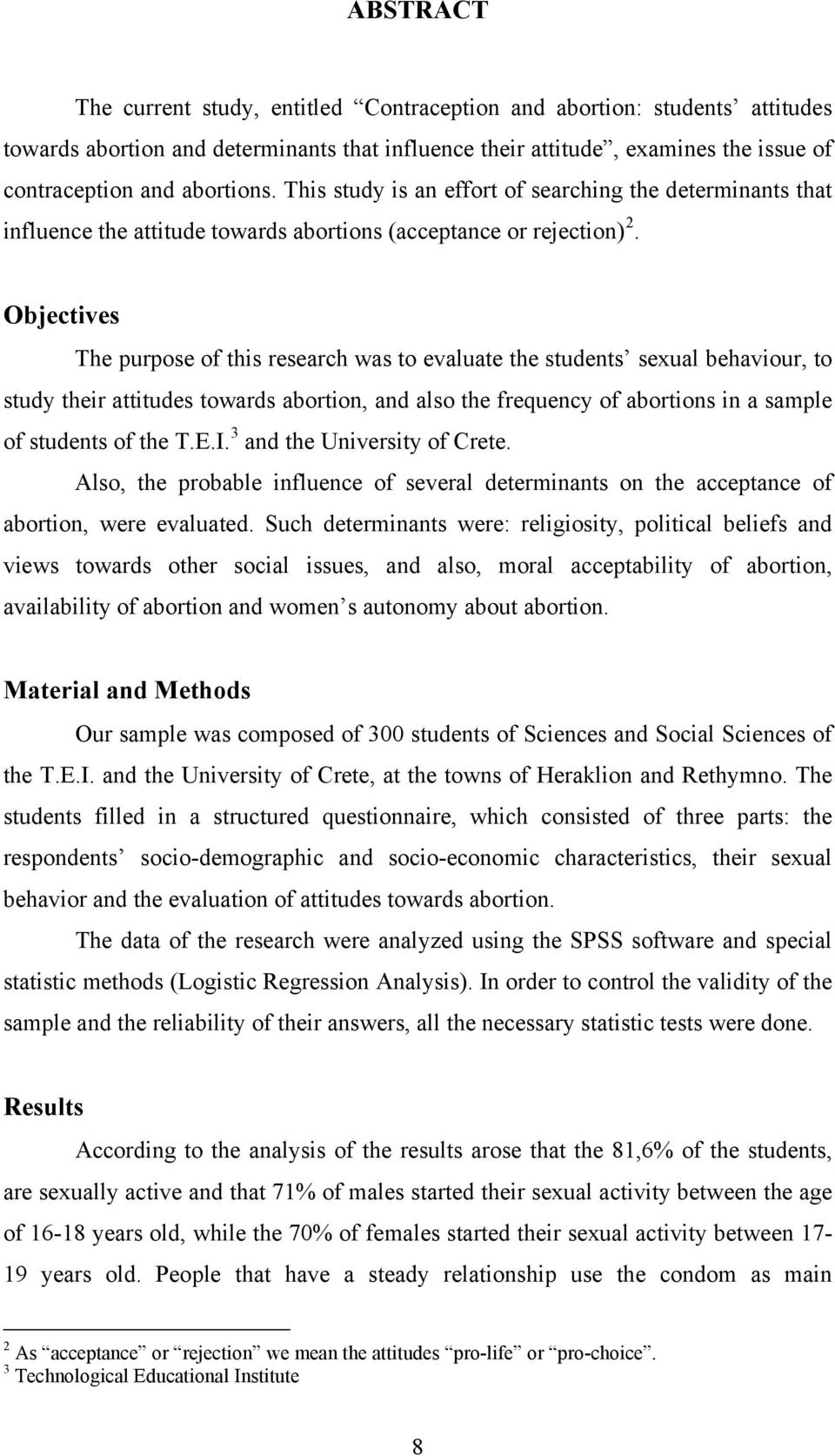 Objectives The purpose of this research was to evaluate the students sexual behaviour, to study their attitudes towards abortion, and also the frequency of abortions in a sample of students of the T.