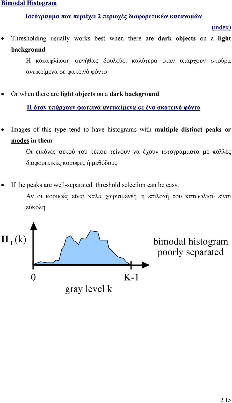 type tend to have histograms with multiple distinct peaks or modes in them Οι εικόνες αυτού του τύπου τείνουν να έχουν ιστογράµµατα µε πολλές διαφορετικές κορυφές ή µεθόδους If the peaks