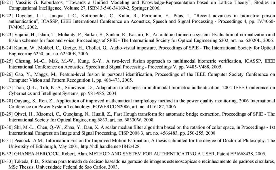 , Recent advances in biometric person authentication, ICASSP, IEEE International Conference on Acoustics, Speech and Signal Processing - Proceedings 4, pp. IV/4060- IV/4063, 2002. [B-23] Vajaria, H.