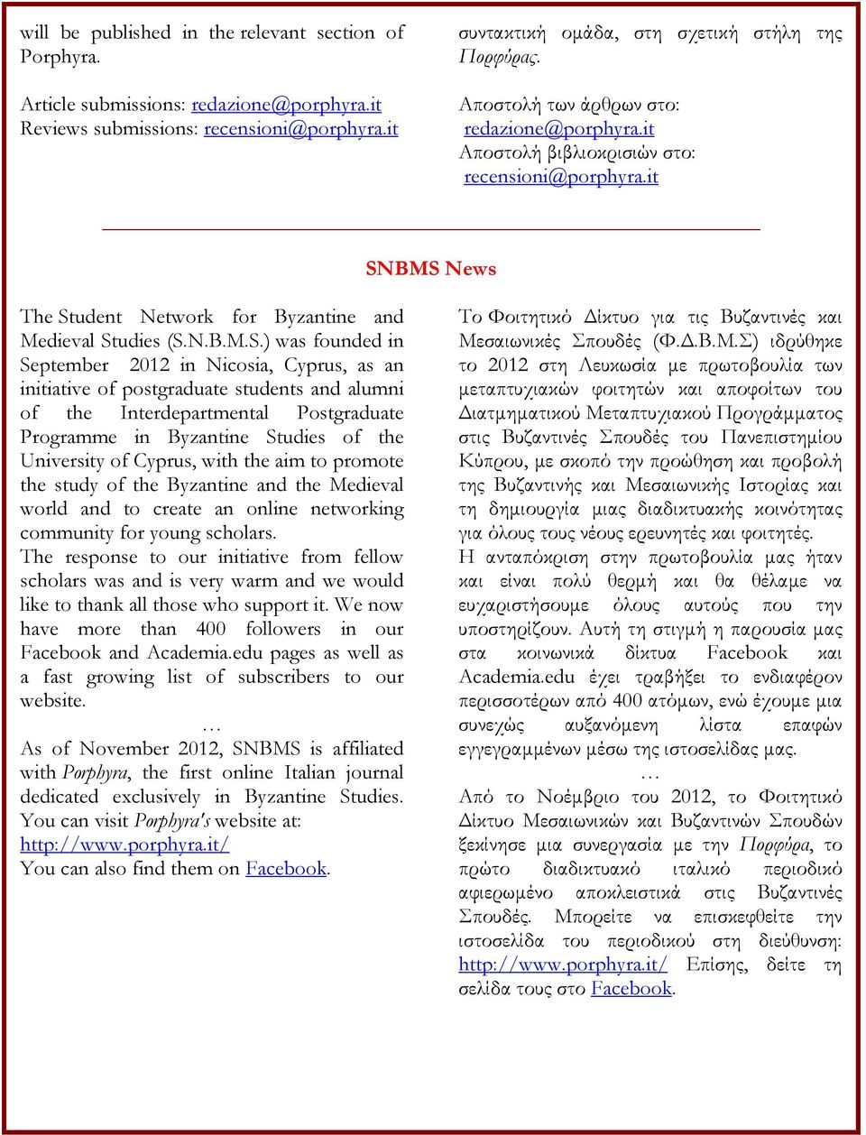 BMS News The Student Network for Byzantine and Medieval Studies (S.N.B.M.S.) was founded in September 2012 in Nicosia, Cyprus, as an initiative of postgraduate students and alumni of the