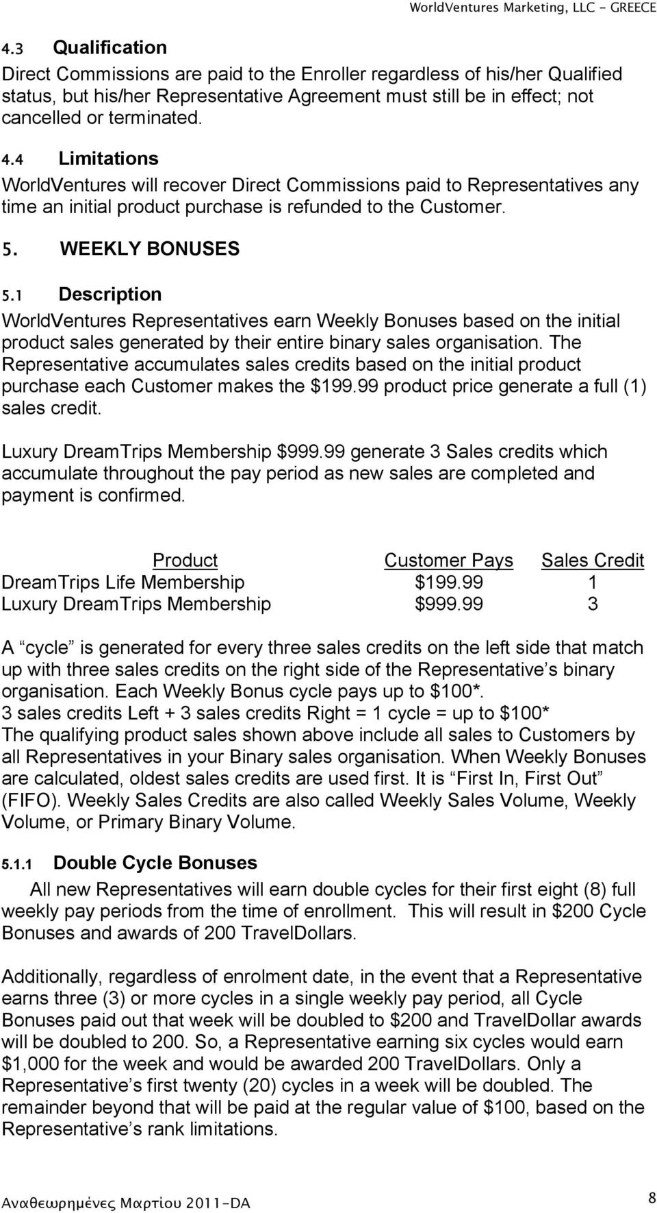 WEEKLY BONUSES Description WorldVentures Representatives earn Weekly Bonuses based on the initial product sales generated by their entire binary sales organisation.