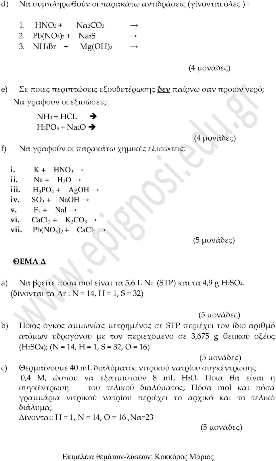 Na + H 2 O iii. H 3 PO 4 + AgOH iv. SO 3 + NaOH v. F 2 + NaI vi. CaCl 2 + K 2 CO 3 vii. Pb(NO 3 ) 2 + CaCl 2 ΘΕΜΑ Δ a) Να βρείτε πόσα mol είναι τα 5,6 L Ν2 (STP) και τα 4,9 g H2SO4.