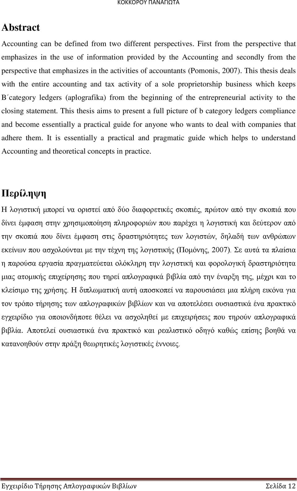 Τhis thesis deals with the entire accounting and tax activity of a sole proprietorship business which keeps B category ledgers (aplografika) from the beginning of the entrepreneurial activity to the