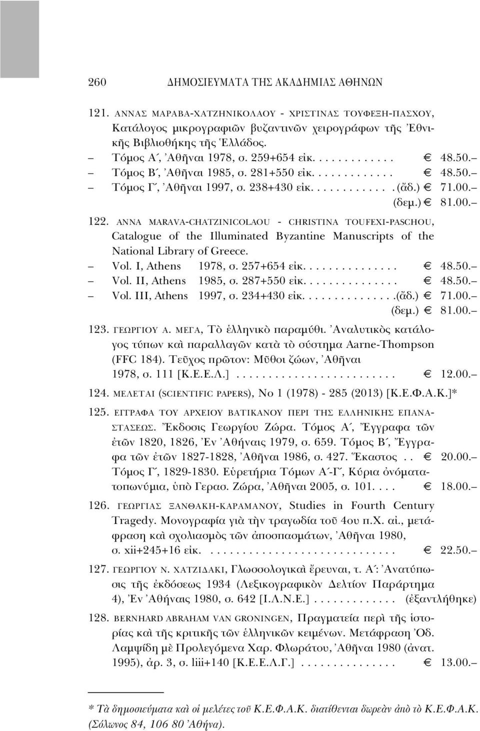 ANNA MARAVA-CHATZINICOLAOU - CHRISTINA TOUFEXI-PASCHOU, Catalogue of the Illuminated Byzantine Manuscripts of the National Library of Greece. Vol. I, Athens 1978, σ. 257+654 ε κ............... 48.50.