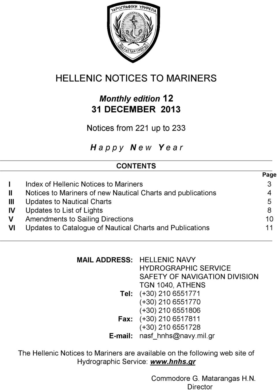 Charts and Publications 11 MAIL ADDRESS: HELLENIC NAVY HYDROGRAPHIC SERVICE SAFETY OF NAVIGATION DIVISION TGN 1040, ATHENS Tel: (+30) 210 6551771 (+30) 210 6551770 (+30) 210 6551806 Fax: (+30)