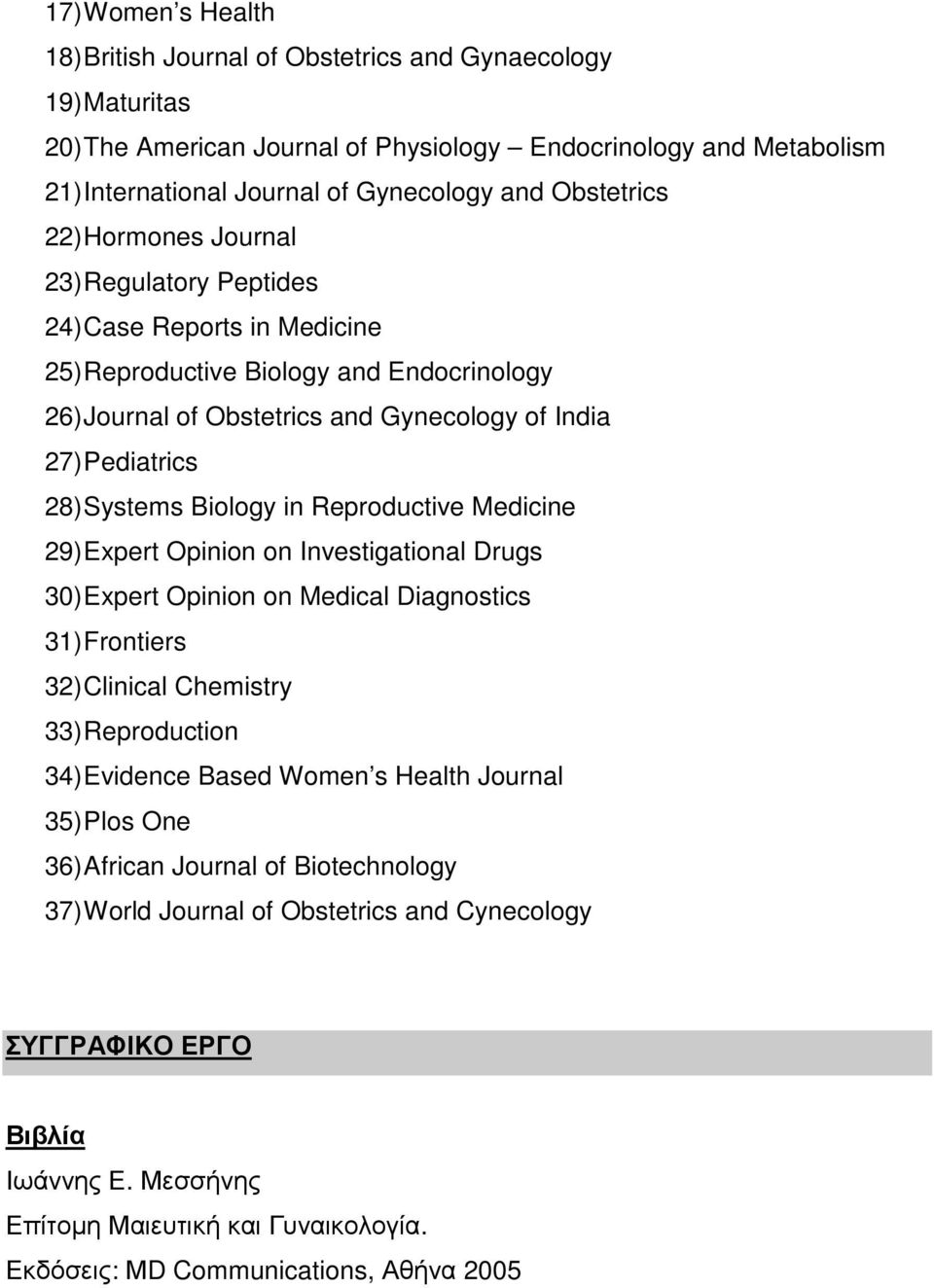 Systems Biology in Reproductive Medicine 29) Expert Opinion on Investigational Drugs 30) Expert Opinion on Medical Diagnostics 31) Frontiers 32) Clinical Chemistry 33) Reproduction 34) Evidence Based