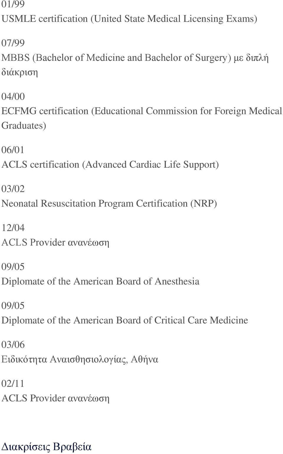 03/02 Neonatal Resuscitation Program Certification (NRP) 12/04 ACLS Provider ανανέωση 09/05 Diplomate of the American Board of Anesthesia