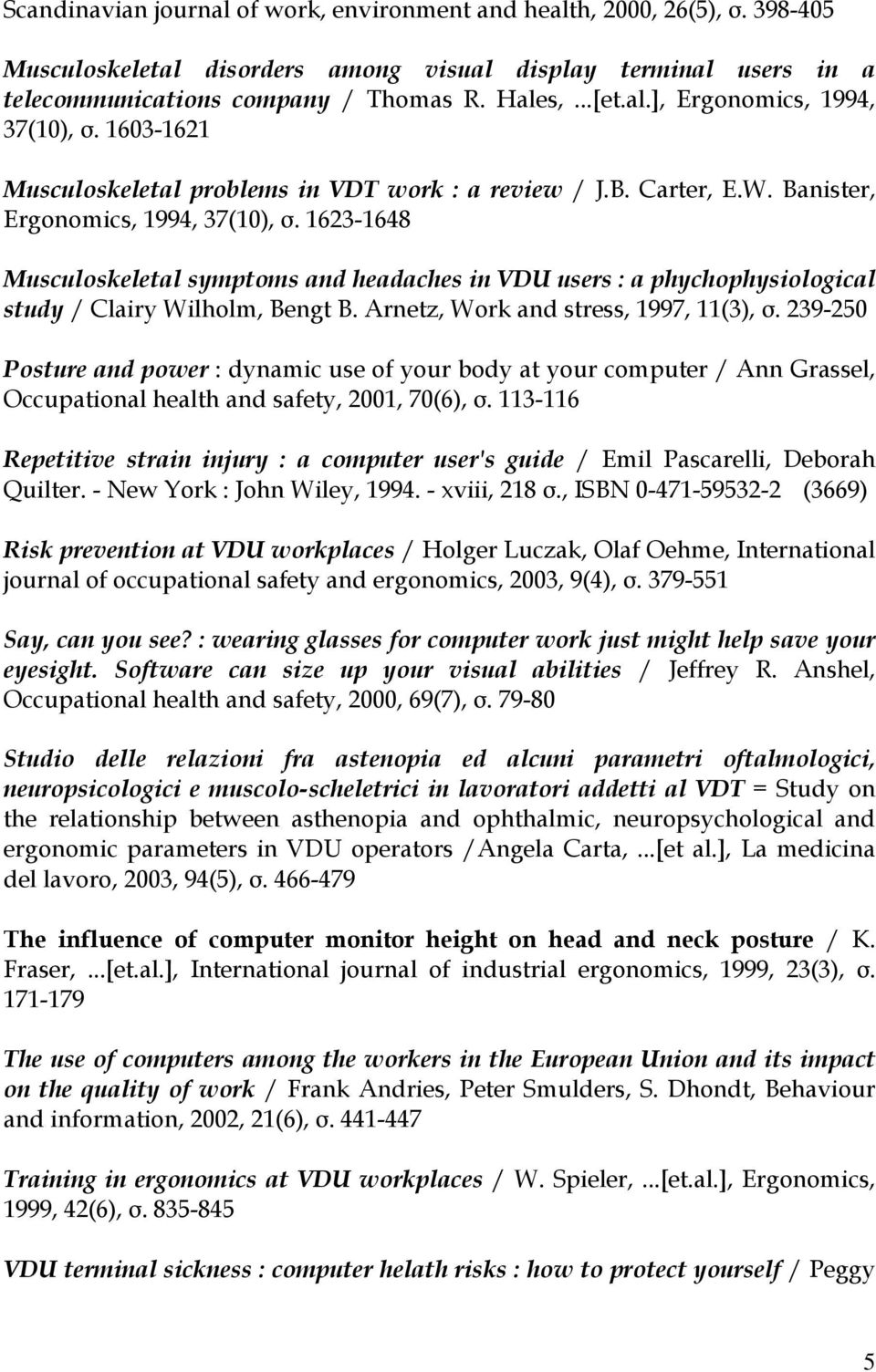 1623-1648 Musculoskeletal symptoms and headaches in VDU users : a phychophysiological study / Clairy Wilholm, Bengt B. Arnetz, Work and stress, 1997, 11(3), σ.