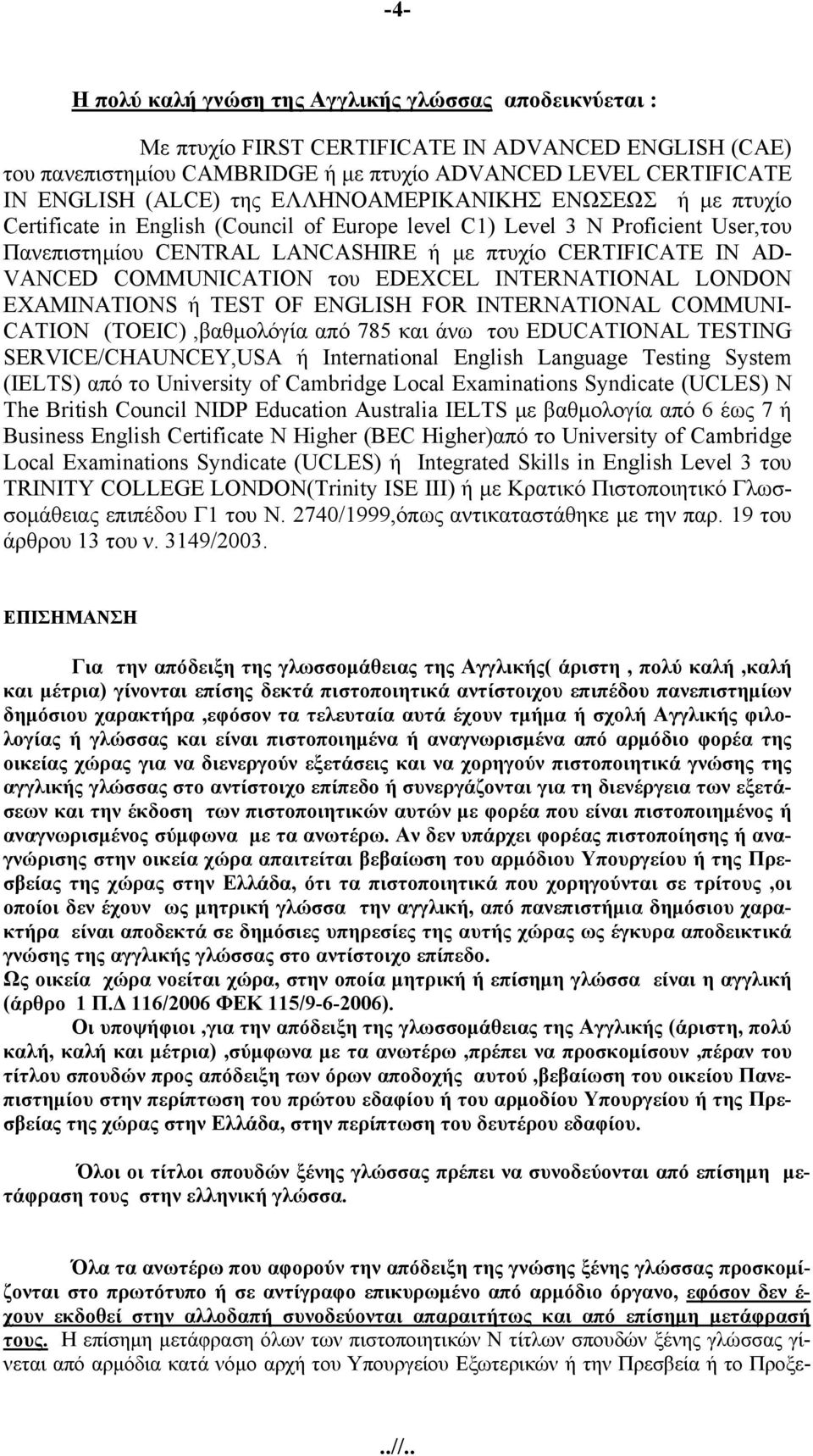COMMUNICATION του EDEXCEL INTERNATIONAL LONDON EXAMINATIONS ή TEST OF ENGLISH FOR INTERNATIONAL COMMUNI- CATION (TOEIC),βαθμολόγία από 785 και άνω του EDUCATIONAL TESTING SERVICE/CHAUNCEY,USA ή