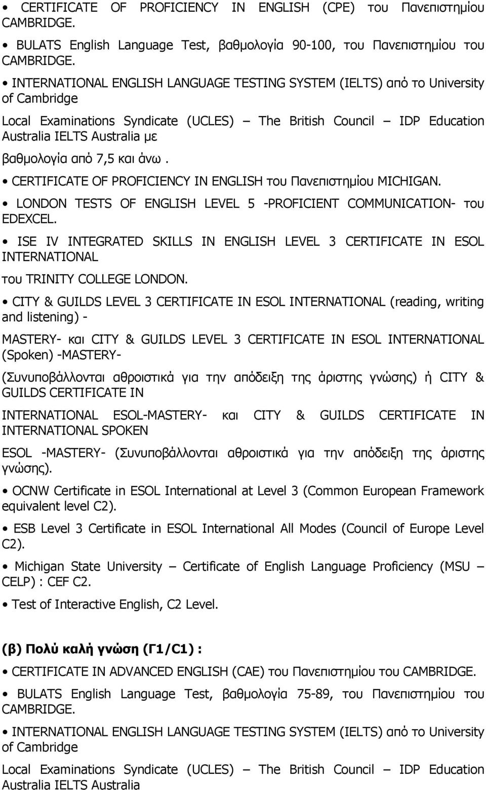 7,5 και άνω. CERTIFICATE OF PROFICIENCY IN ENGLISH του Πανεπιστημίου MICHIGAN. LONDON TESTS OF ENGLISH LEVEL 5 -PROFICIENT COMMUNICATION- του EDEXCEL.