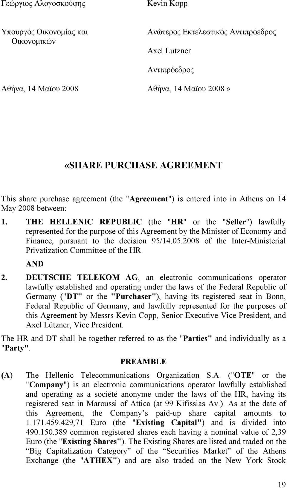"THE HELLENIC REPUBLIC (the ""HR"" or the ""Seller"") lawfully represented for the purpose of this Agreement by the Minister of Economy and Finance, pursuant to the decision 95/14.05."