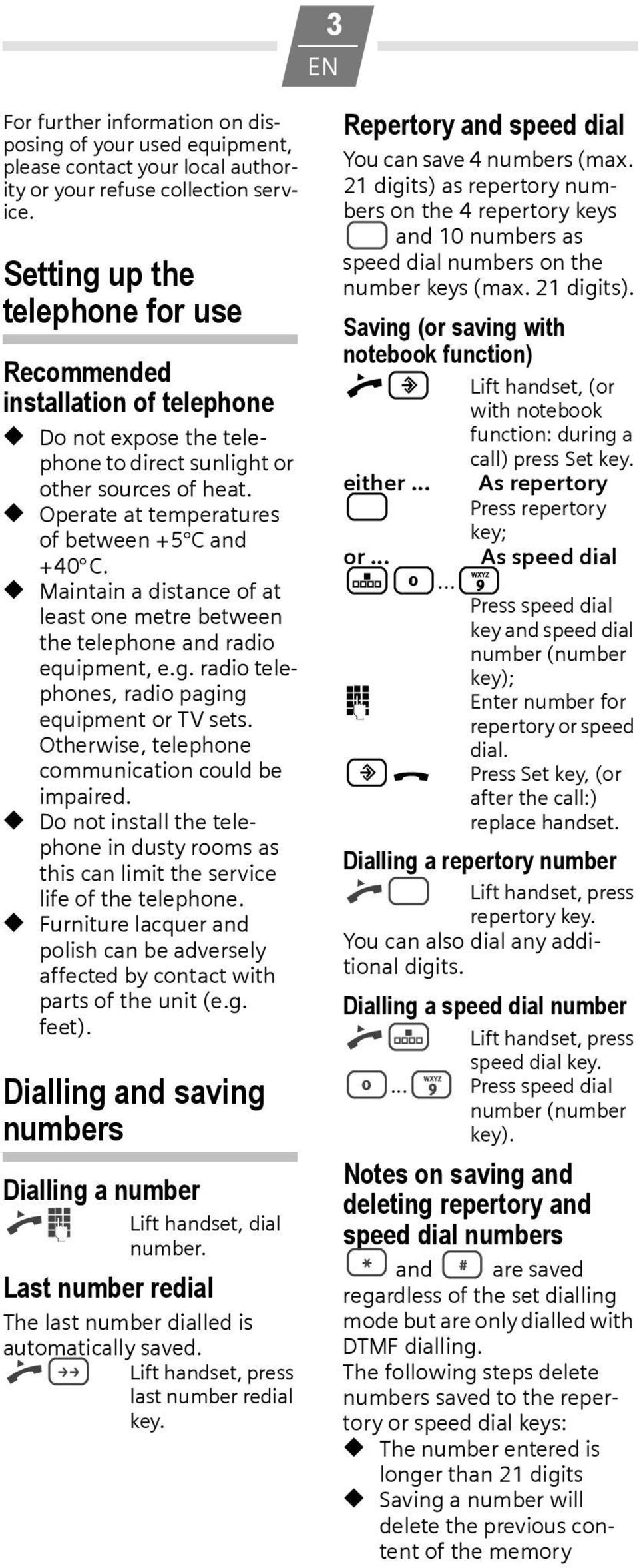 Maintain a distance of at least one metre between the telephone and radio equipment, e.g. radio telephones, radio paging equipment or TV sets. Otherwise, telephone communication could be impaired.