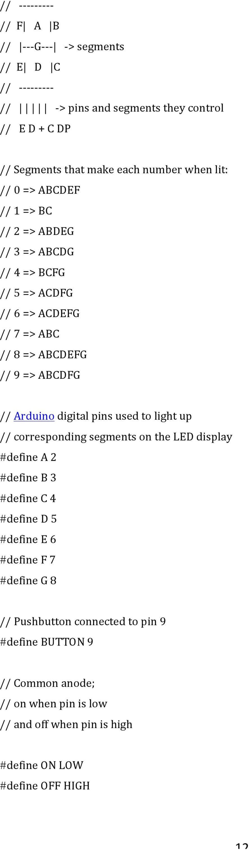 ABCDFG // Arduino digital pins used to light up // corresponding segments on the LED display #define A 2 #define B 3 #define C 4 #define D 5 #define E 6 #define