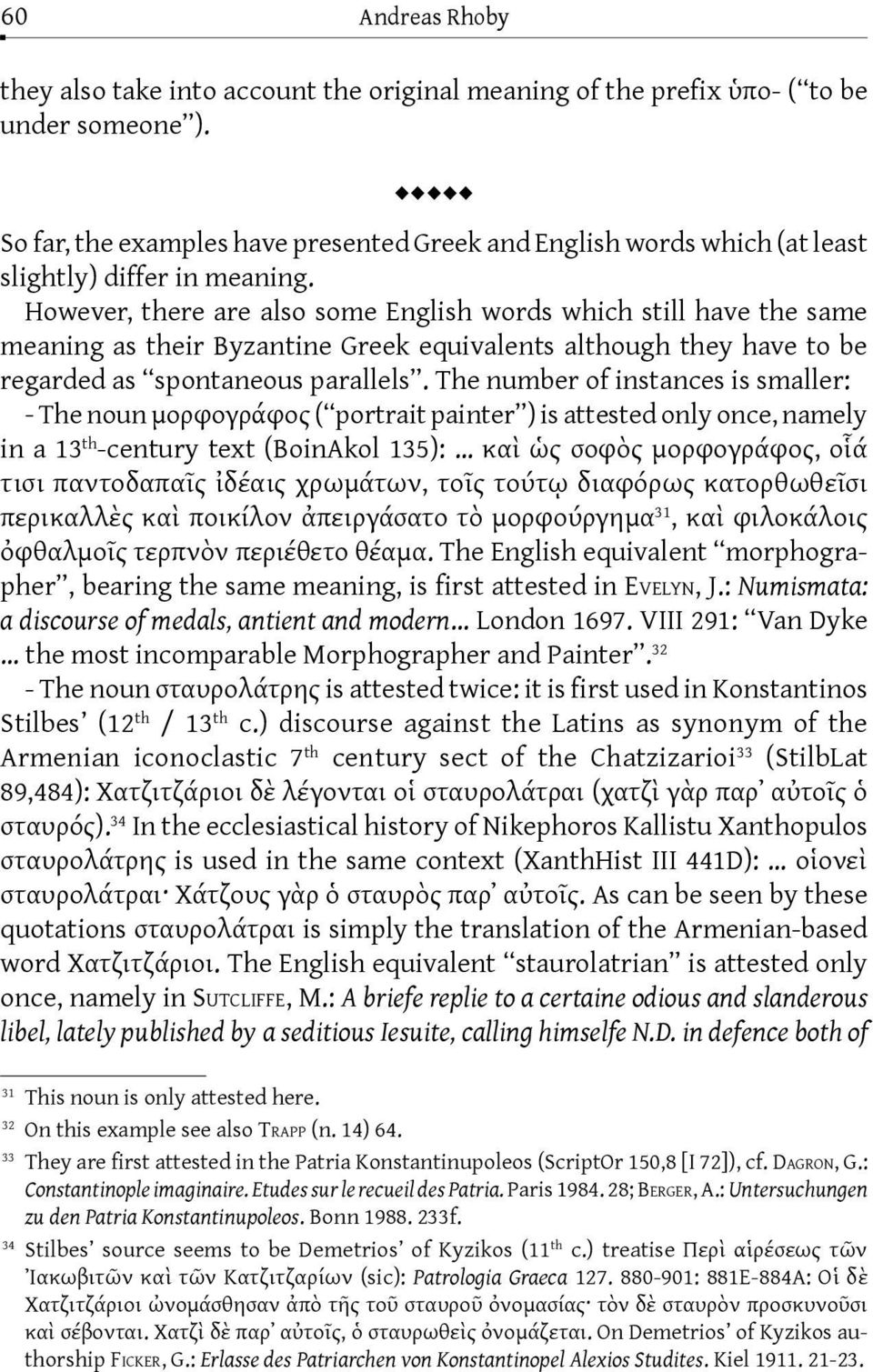 However, there are also some English words which still have the same meaning as their Byzantine Greek equivalents although they have to be regarded as spontaneous parallels.