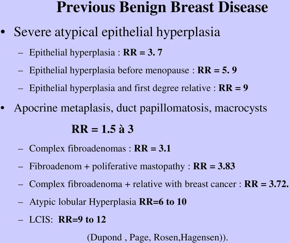 9 Epithelial hyperplasia and first degree relative : RR = 9 Apocrine metaplasis, duct papillomatosis, macrocysts RR = 1.