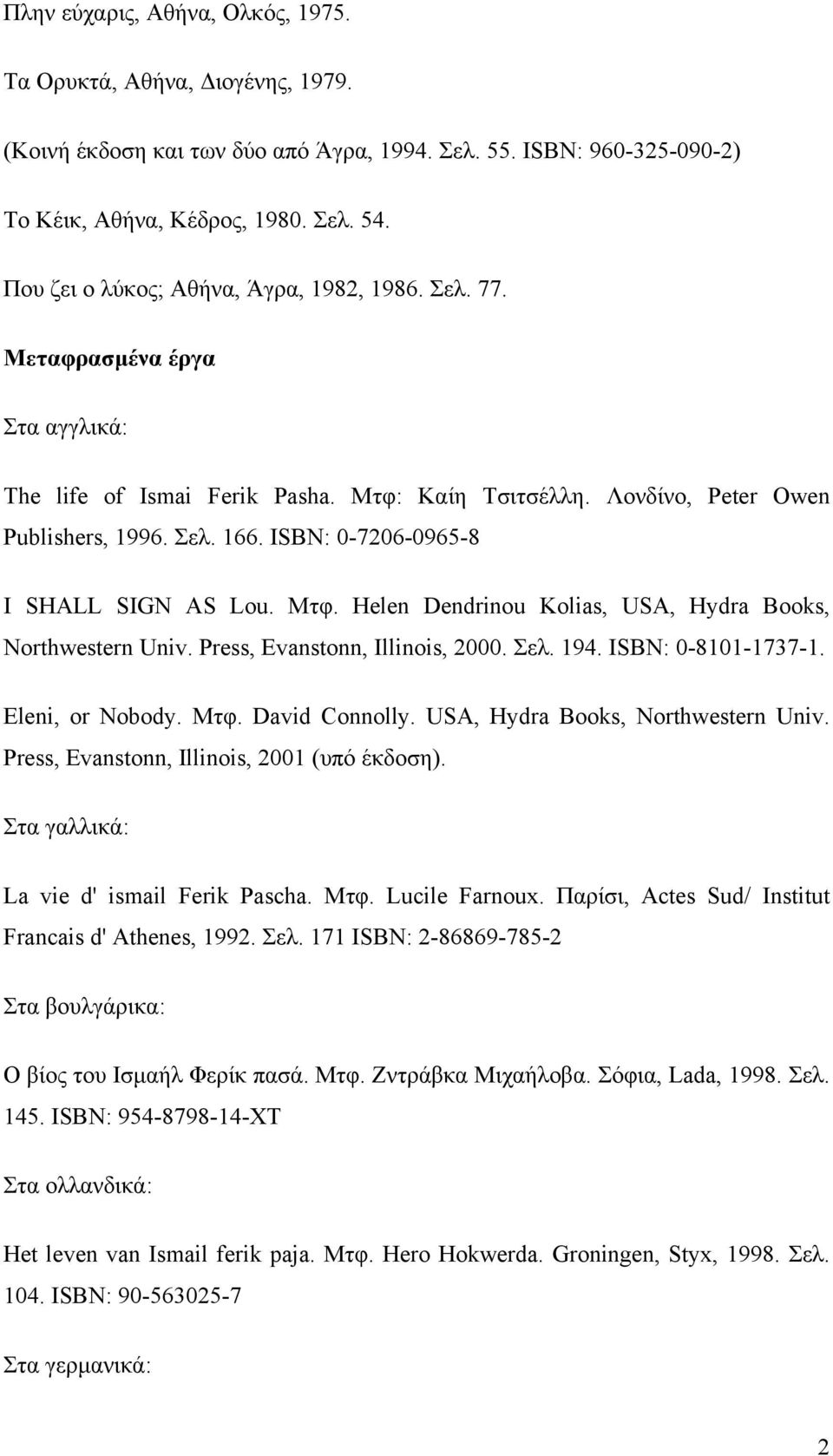 ΙSBN: 0-7206-0965-8 I SHALL SIGN AS Lou. Μτφ. Helen Dendrinou Kolias, USA, Hydra Books, Northwestern Univ. Press, Evanstonn, Illinois, 2000. Σελ. 194. ISBN: 0-8101-1737-1. Eleni, or Nobody. Μτφ. David Connolly.