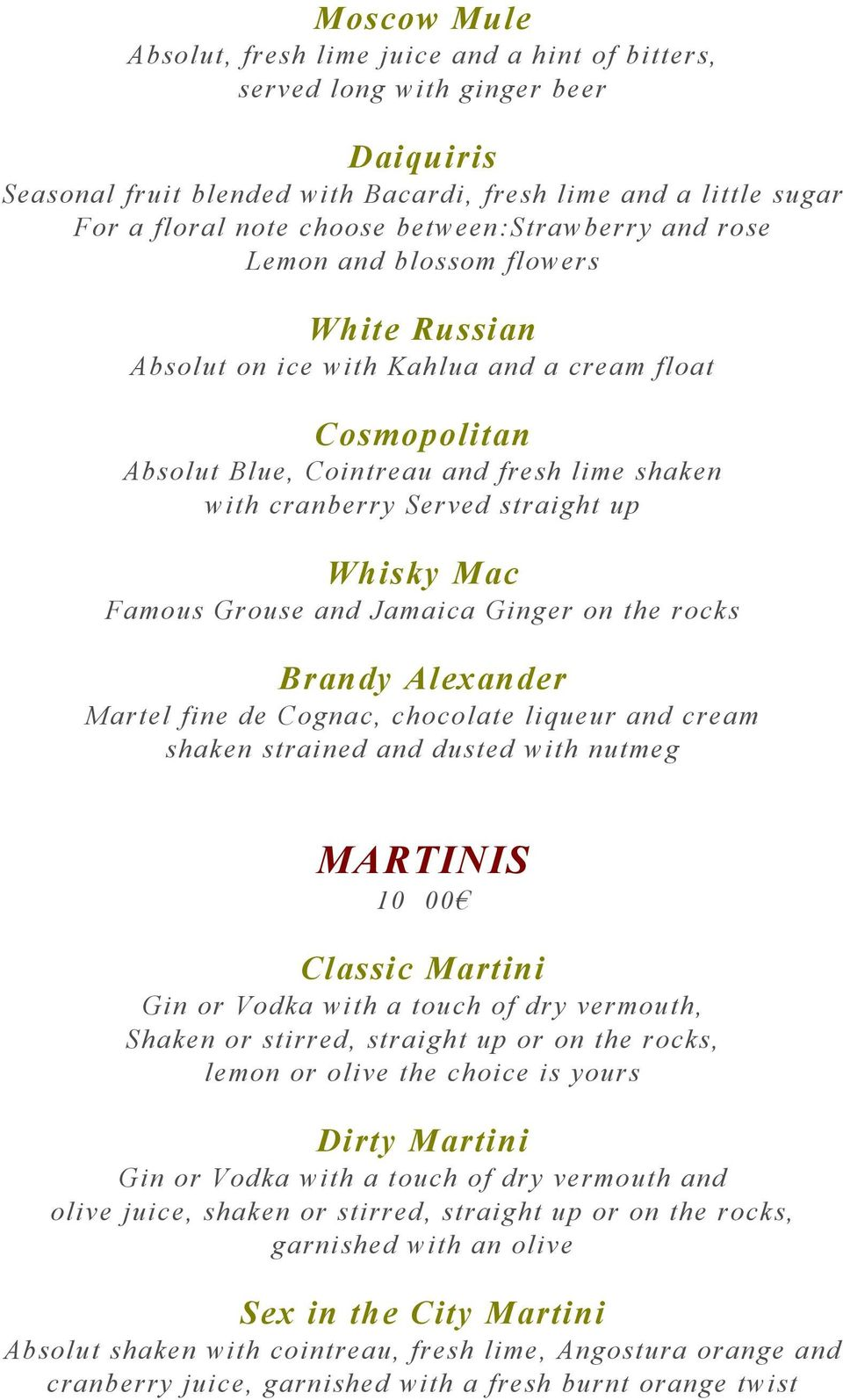 straight up Whisky Mac Famous Grouse and Jamaica Ginger on the rocks Brandy Alexander Martel fine de Cognac, chocolate liqueur and cream shaken strained and dusted with nutmeg MARTINIS 10 00 Classic