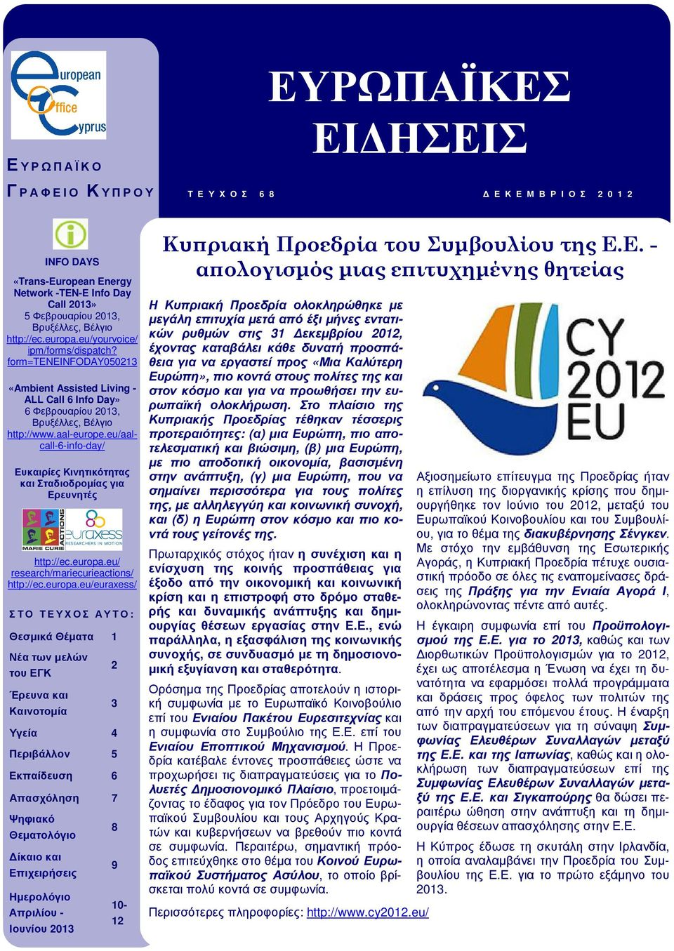 Βρυξέλλες, Βέλγιο http://ec.europa.eu/yourvoice/ ipm/forms/dispatch? form=teneinfoday050213 «Ambient Assisted Living - ALL Call 6 Info Day» 6 Φεβρουαρίου 2013, Βρυξέλλες, Βέλγιο http://www.aal-europe.