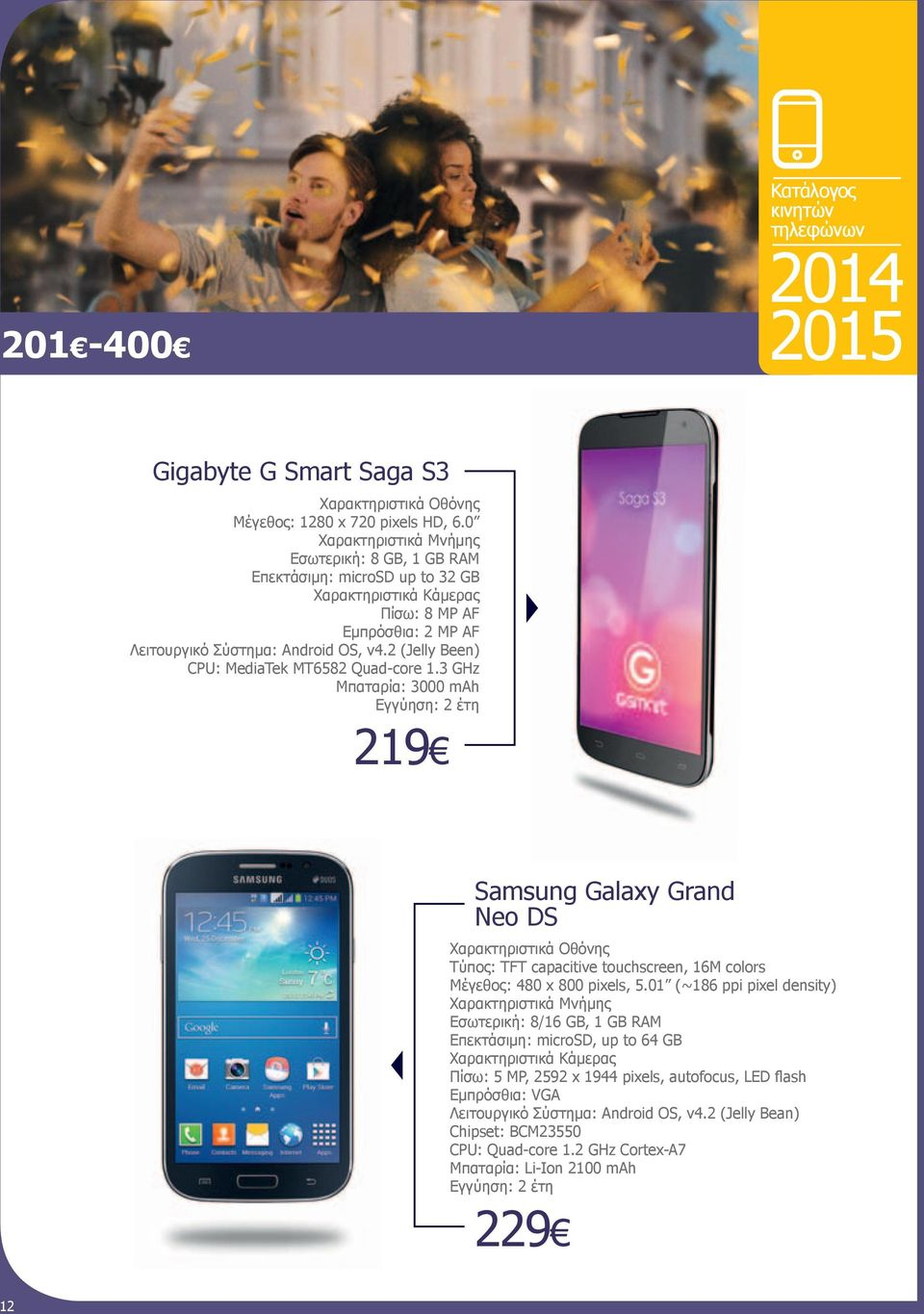 3 GHz Μπαταρία: 3000 mah 219 Samsung Galaxy Grand Neo DS Τύπος: TFT capacitive touchscreen, 16M colors Μέγεθος: 480 x 800 pixels, 5.