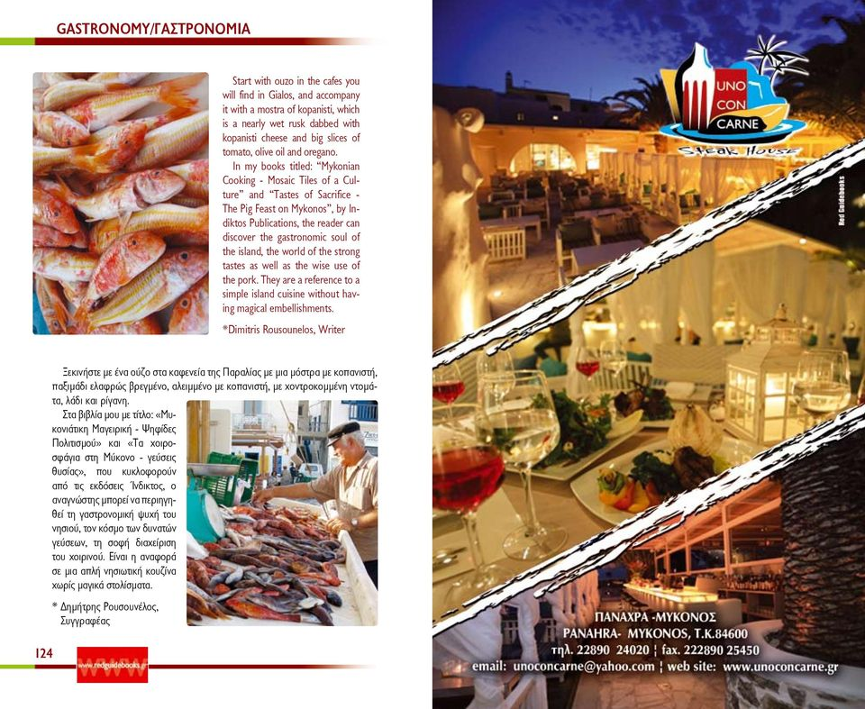 In my books titled: Mykonian Cooking - Mosaic Tiles of a Culture and Tastes of Sacrifice - The Pig Feast on Mykonos, by Indiktos Publications, the reader can discover the gastronomic soul of the