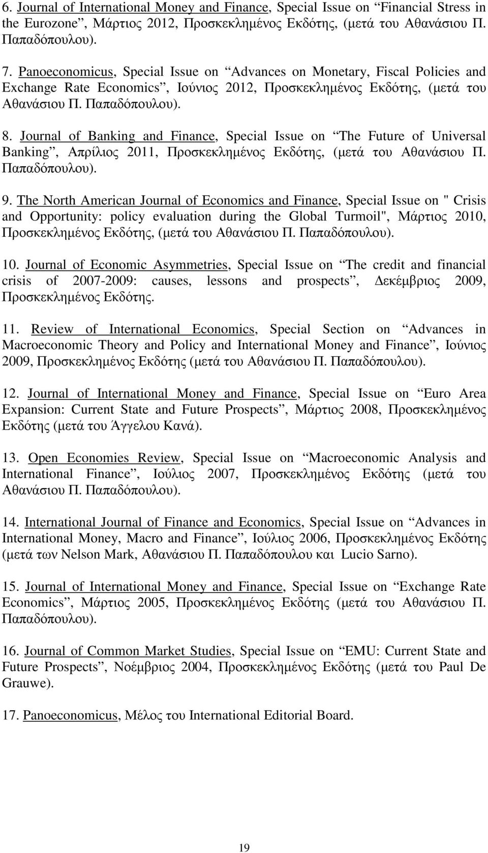 Journal of Banking and Finance, Special Issue on The Future of Universal Banking, Απρίλιος 2011, Προσκεκληµένος Εκδότης, (µετά του Αθανάσιου Π. Παπαδόπουλου). 9.