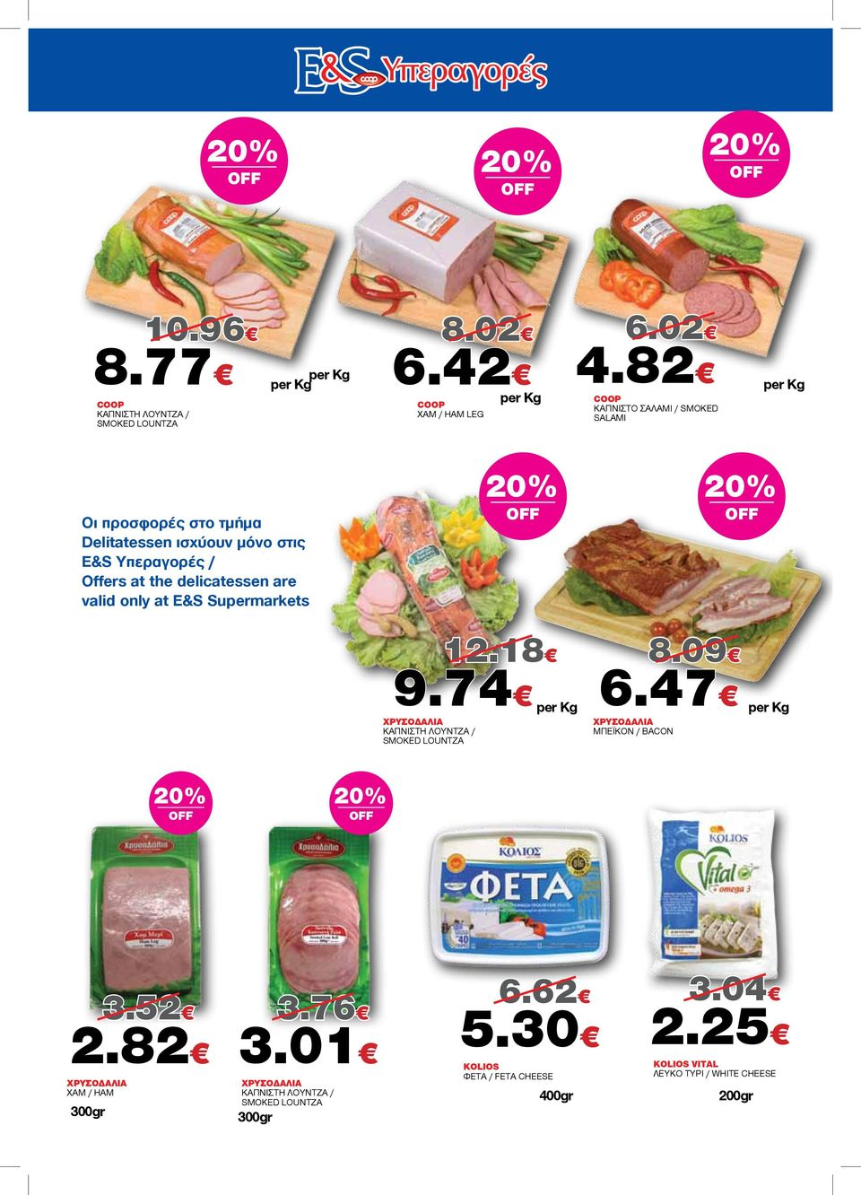 the delicatessen are valid only at E&S Supermarkets 9.74 6.47 ΧΡΥΣΟΔΑΛΙΑ ΚΑΠΝΙΣΤΗ ΛΟΥΝΤΖΑ / SMOKED LOUNTZA 12.18 8.