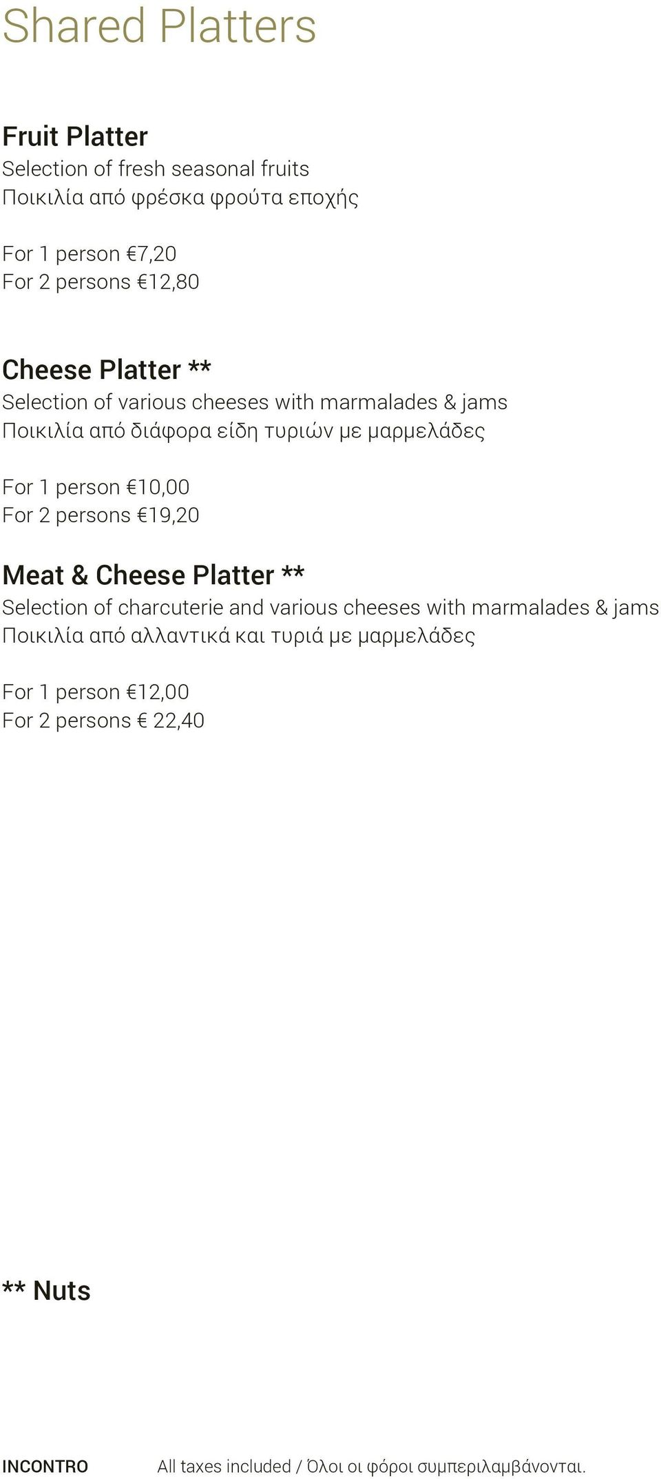 τυριών με μαρμελάδες For 1 person 10,00 For 2 persons 19,20 Meat & Cheese Platter ** Selection of charcuterie and